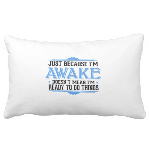 Just Because I'm Awake - Funny Sayings Pillows